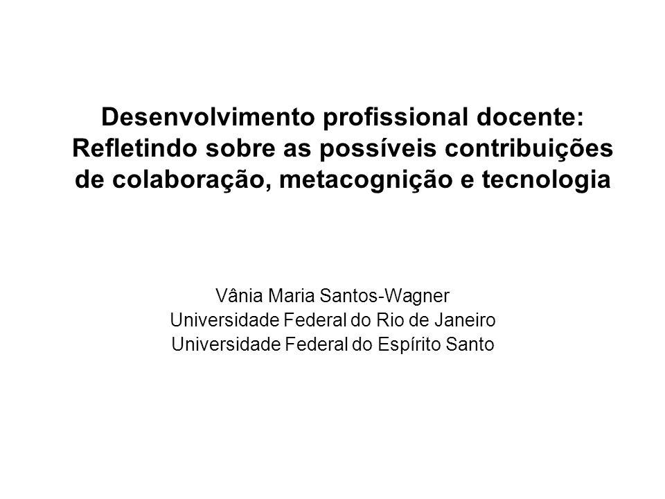 Desenvolvimento profissional docente: Refletindo sobre as possíveis contribuições de colaboração, metacognição e tecnologia Vânia Maria Santos-Wagner