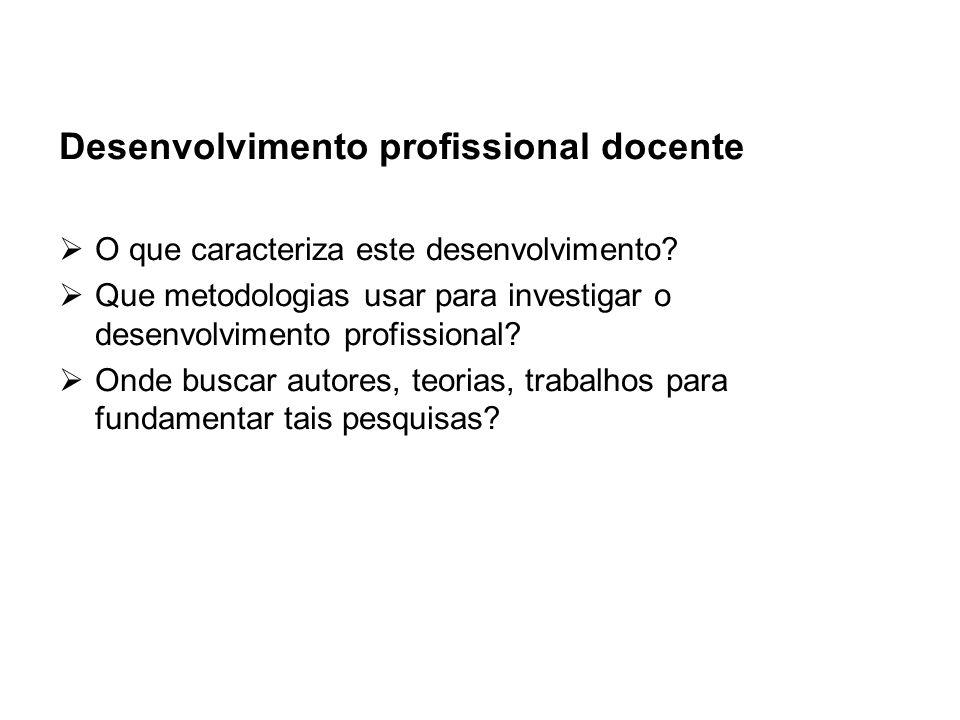 Desenvolvimento profissional docente O que caracteriza este desenvolvimento? Que metodologias usar para investigar o desenvolvimento profissional? Ond