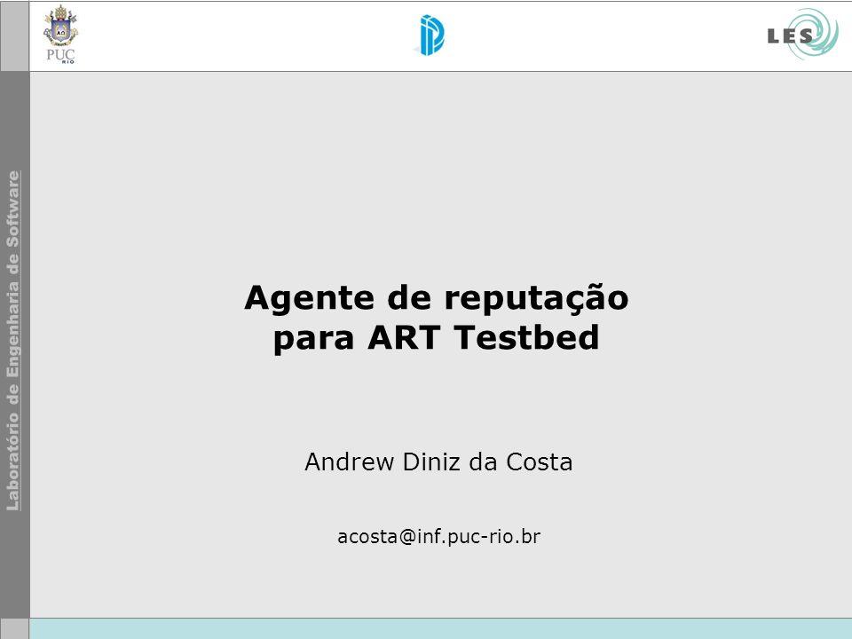 Agente de reputação para ART Testbed Andrew Diniz da Costa acosta@inf.puc-rio.br