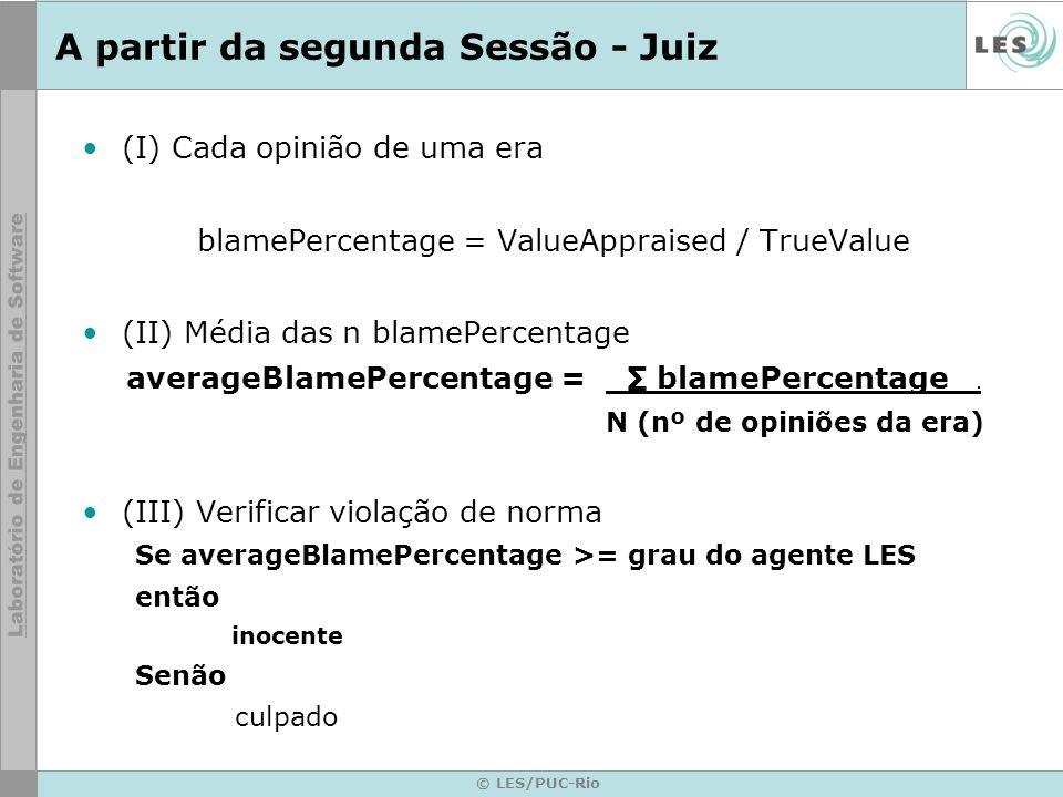 © LES/PUC-Rio A partir da segunda Sessão - Juiz (I) Cada opinião de uma era blamePercentage = ValueAppraised / TrueValue (II) Média das n blamePercentage averageBlamePercentage = blamePercentage.
