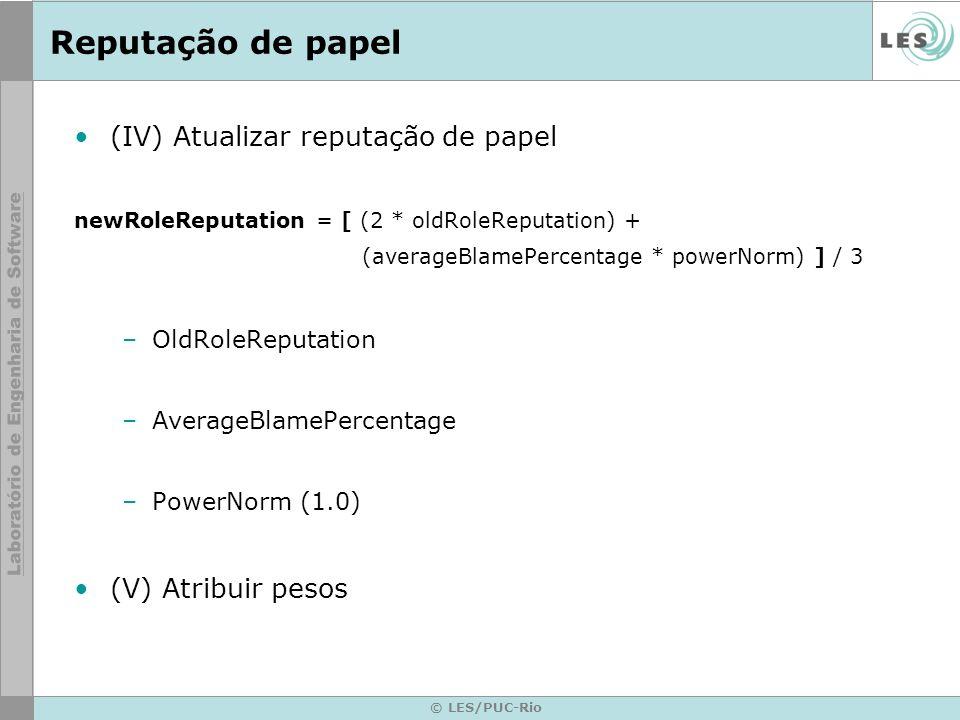© LES/PUC-Rio Reputação de papel (IV) Atualizar reputação de papel newRoleReputation = [ (2 * oldRoleReputation) + (averageBlamePercentage * powerNorm) ] / 3 –OldRoleReputation –AverageBlamePercentage –PowerNorm (1.0) (V) Atribuir pesos