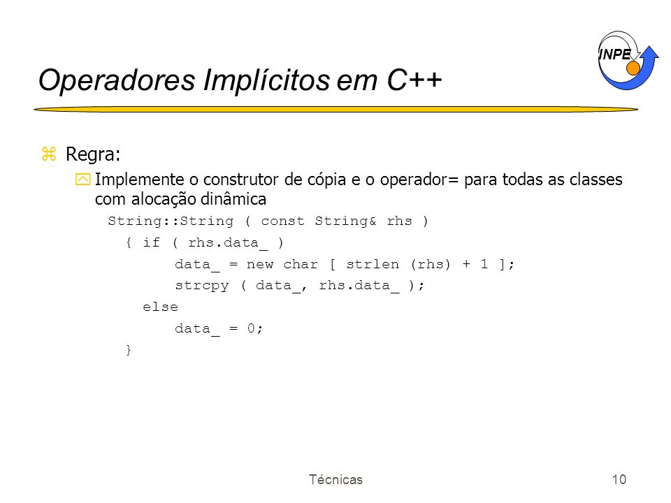 INPE Técnicas10 Operadores Implícitos em C++ zRegra: yImplemente o construtor de cópia e o operador= para todas as classes com alocação dinâmica String::String ( const String& rhs ) { if ( rhs.data_ ) data_ = new char [ strlen (rhs) + 1 ]; strcpy ( data_, rhs.data_ ); else data_ = 0; }