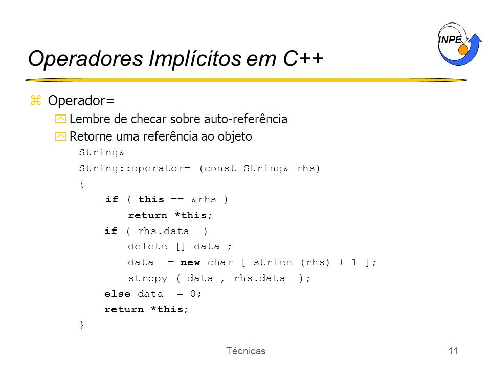 INPE Técnicas11 Operadores Implícitos em C++ zOperador= yLembre de checar sobre auto-referência yRetorne uma referência ao objeto String& String::operator= (const String& rhs) { if ( this == &rhs ) return *this; if ( rhs.data_ ) delete [] data_; data_ = new char [ strlen (rhs) + 1 ]; strcpy ( data_, rhs.data_ ); else data_ = 0; return *this; }