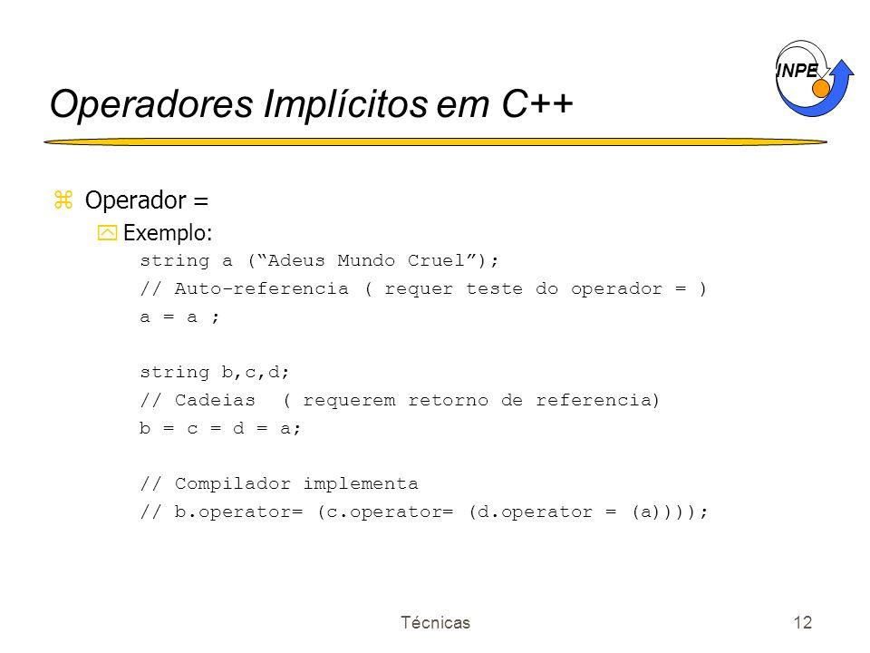 INPE Técnicas12 Operadores Implícitos em C++ zOperador = yExemplo: string a (Adeus Mundo Cruel); // Auto-referencia ( requer teste do operador = ) a =