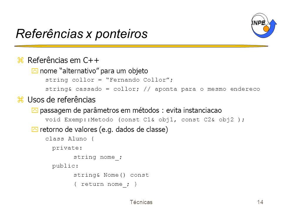 INPE Técnicas14 Referências x ponteiros zReferências em C++ ynome alternativo para um objeto string collor = Fernando Collor; string& cassado = collor