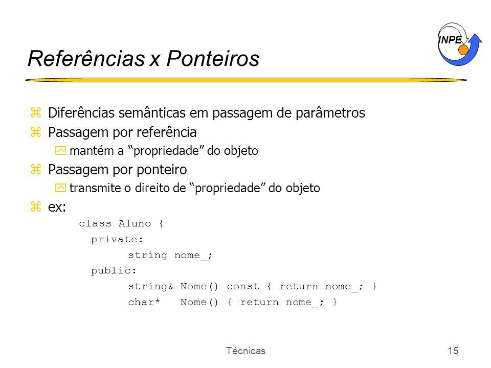 INPE Técnicas15 Referências x Ponteiros zDiferências semânticas em passagem de parâmetros zPassagem por referência ymantém a propriedade do objeto zPa