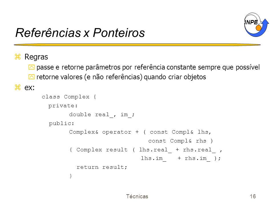INPE Técnicas16 Referências x Ponteiros zRegras ypasse e retorne parâmetros por referência constante sempre que possível yretorne valores (e não refer