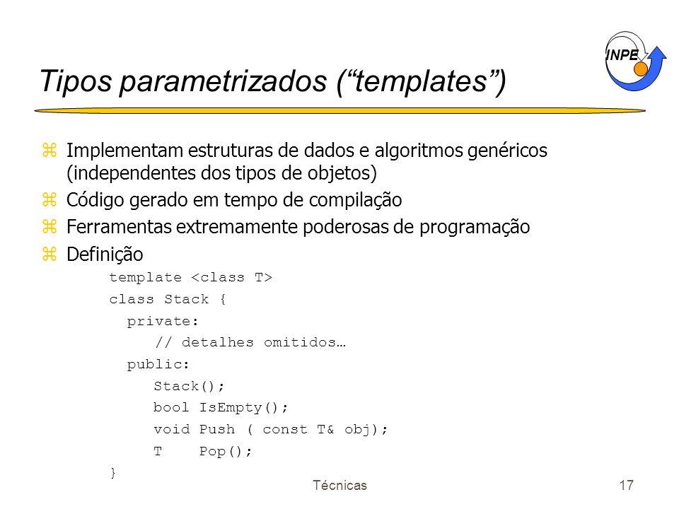 INPE Técnicas17 Tipos parametrizados (templates) zImplementam estruturas de dados e algoritmos genéricos (independentes dos tipos de objetos) zCódigo gerado em tempo de compilação zFerramentas extremamente poderosas de programação zDefinição template class Stack { private: // detalhes omitidos… public: Stack(); bool IsEmpty(); void Push ( const T& obj); T Pop(); }