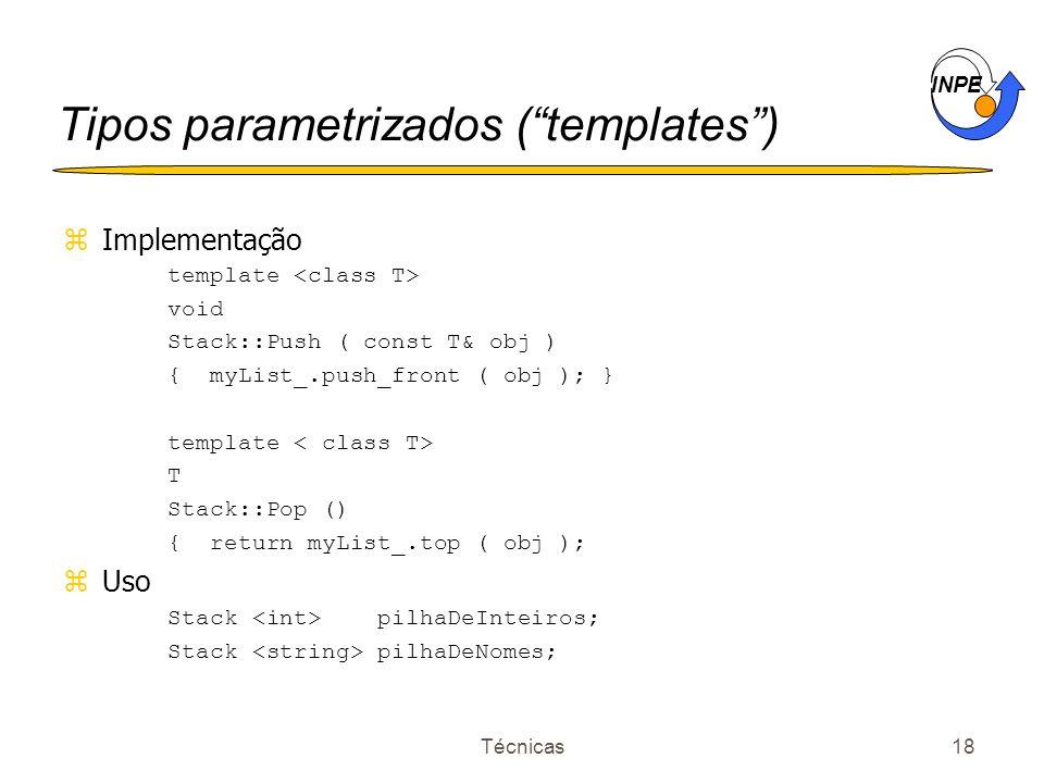 INPE Técnicas18 Tipos parametrizados (templates) zImplementação template void Stack::Push ( const T& obj ) { myList_.push_front ( obj ); } template T Stack::Pop () { return myList_.top ( obj ); zUso Stack pilhaDeInteiros; Stack pilhaDeNomes;