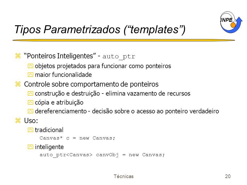 INPE Técnicas20 Tipos Parametrizados (templates) Ponteiros Inteligentes - auto_ptr yobjetos projetados para funcionar como ponteiros ymaior funcionali
