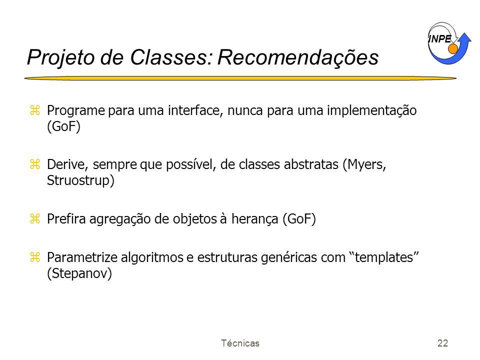 INPE Técnicas22 Projeto de Classes: Recomendações zPrograme para uma interface, nunca para uma implementação (GoF) zDerive, sempre que possível, de cl