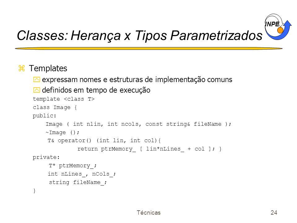 INPE Técnicas24 Classes: Herança x Tipos Parametrizados zTemplates yexpressam nomes e estruturas de implementação comuns ydefinidos em tempo de execuç