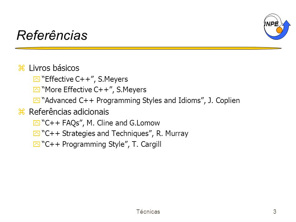 INPE Técnicas3 Referências zLivros básicos yEffective C++, S.Meyers yMore Effective C++, S.Meyers yAdvanced C++ Programming Styles and Idioms, J. Copl