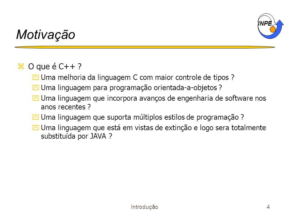 INPE Introdução4 Motivação zO que é C++ ? yUma melhoria da linguagem C com maior controle de tipos ? yUma linguagem para programação orientada-a-objet