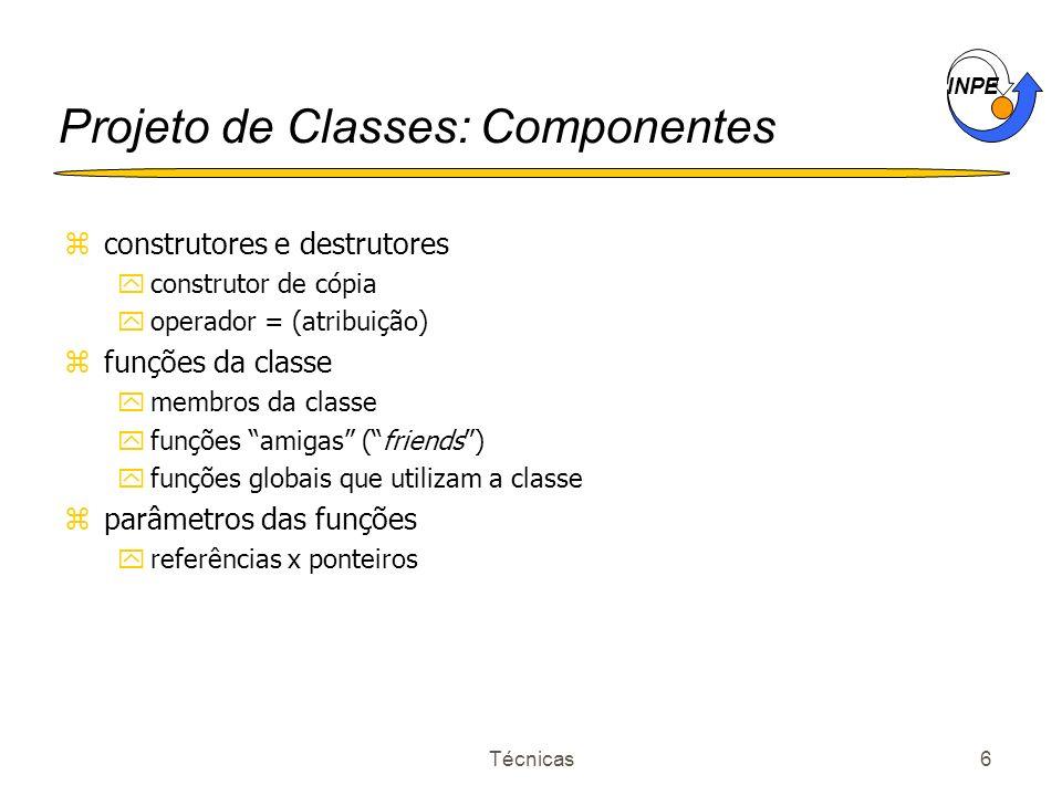 INPE Técnicas6 Projeto de Classes: Componentes zconstrutores e destrutores yconstrutor de cópia yoperador = (atribuição) zfunções da classe ymembros d