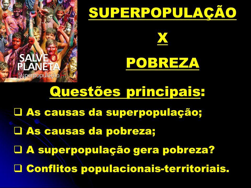 SUPERPOPULAÇÃO X POBREZA Questões principais: As causas da superpopulação; As causas da pobreza; A superpopulação gera pobreza? Conflitos populacionai