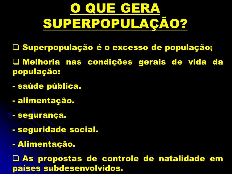 O QUE GERA SUPERPOPULAÇÃO? Superpopulação é o excesso de população; Melhoria nas condições gerais de vida da população: - saúde pública. - alimentação