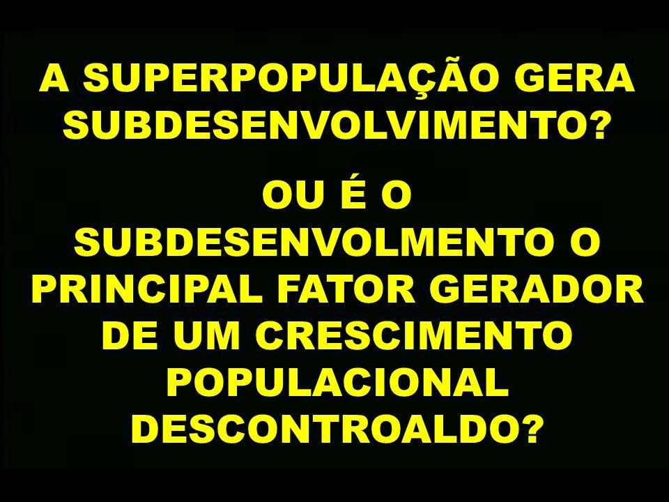 A SUPERPOPULAÇÃO GERA SUBDESENVOLVIMENTO? OU É O SUBDESENVOLMENTO O PRINCIPAL FATOR GERADOR DE UM CRESCIMENTO POPULACIONAL DESCONTROALDO?
