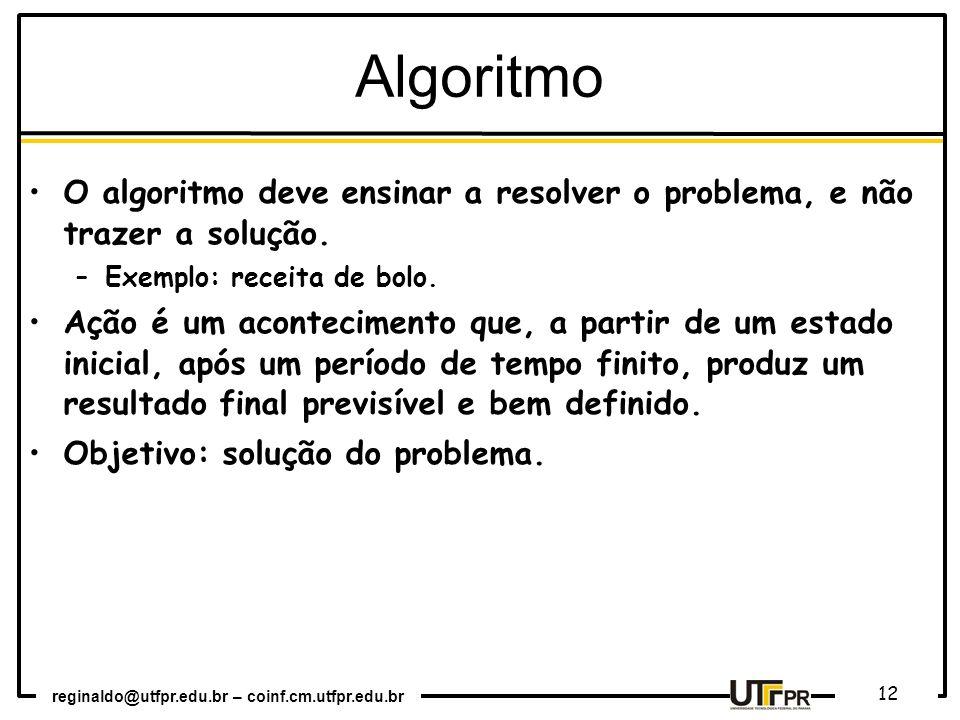 reginaldo@utfpr.edu.br – coinf.cm.utfpr.edu.br 12 O algoritmo deve ensinar a resolver o problema, e não trazer a solução. –Exemplo: receita de bolo. A