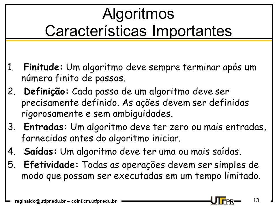 reginaldo@utfpr.edu.br – coinf.cm.utfpr.edu.br 13 Algoritmos Características Importantes 1. Finitude: Um algoritmo deve sempre terminar após um número