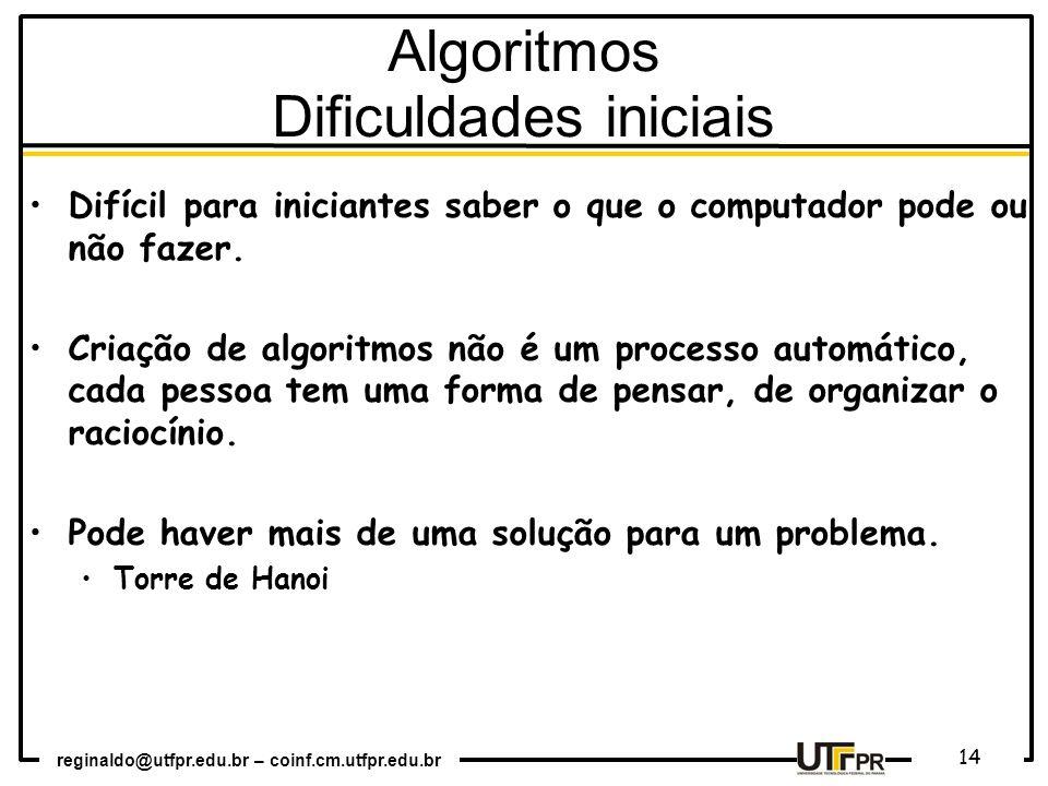 reginaldo@utfpr.edu.br – coinf.cm.utfpr.edu.br 14 Algoritmos Dificuldades iniciais Difícil para iniciantes saber o que o computador pode ou não fazer.