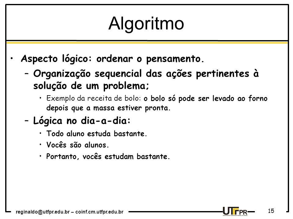 reginaldo@utfpr.edu.br – coinf.cm.utfpr.edu.br 15 Aspecto lógico: ordenar o pensamento. –Organização sequencial das ações pertinentes à solução de um