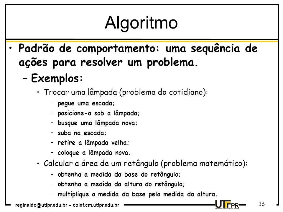 reginaldo@utfpr.edu.br – coinf.cm.utfpr.edu.br 16 Padrão de comportamento: uma sequência de ações para resolver um problema. –Exemplos: Trocar uma lâm
