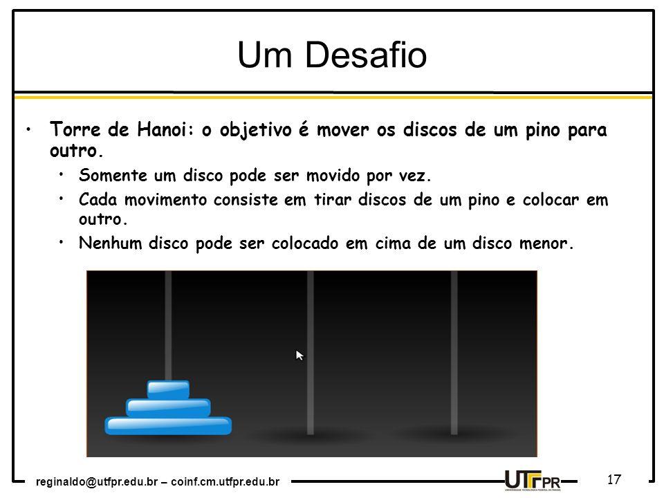 reginaldo@utfpr.edu.br – coinf.cm.utfpr.edu.br 17 Um Desafio Torre de Hanoi: o objetivo é mover os discos de um pino para outro. Somente um disco pode
