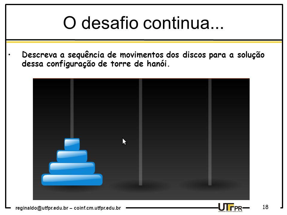 reginaldo@utfpr.edu.br – coinf.cm.utfpr.edu.br 18 O desafio continua... Descreva a sequência de movimentos dos discos para a solução dessa configuraçã