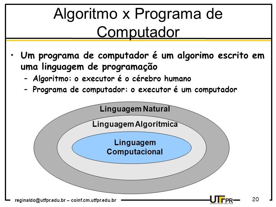 reginaldo@utfpr.edu.br – coinf.cm.utfpr.edu.br 20 Algoritmo x Programa de Computador Um programa de computador é um algorimo escrito em uma linguagem