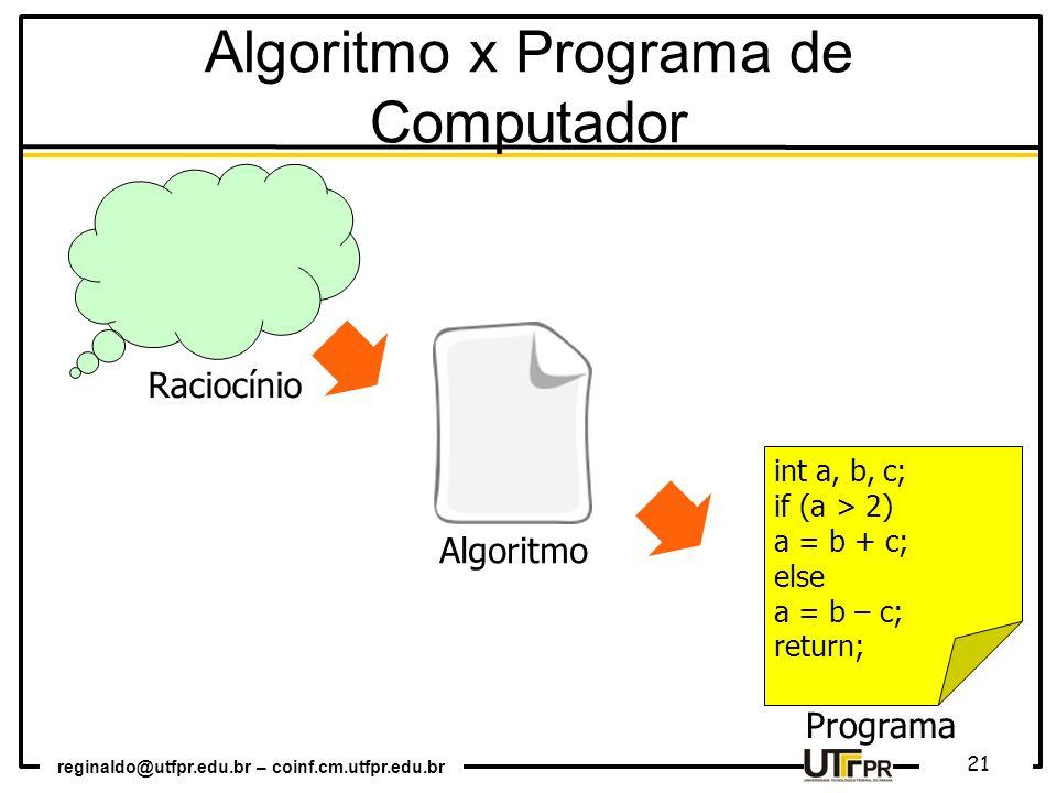 reginaldo@utfpr.edu.br – coinf.cm.utfpr.edu.br 21 int a, b, c; if (a > 2) a = b + c; else a = b – c; return; Algoritmo Programa Raciocínio Algoritmo x