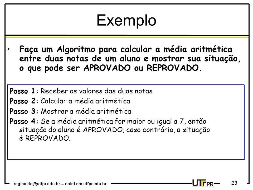 reginaldo@utfpr.edu.br – coinf.cm.utfpr.edu.br 23 Exemplo Faça um Algoritmo para calcular a média aritmética entre duas notas de um aluno e mostrar su