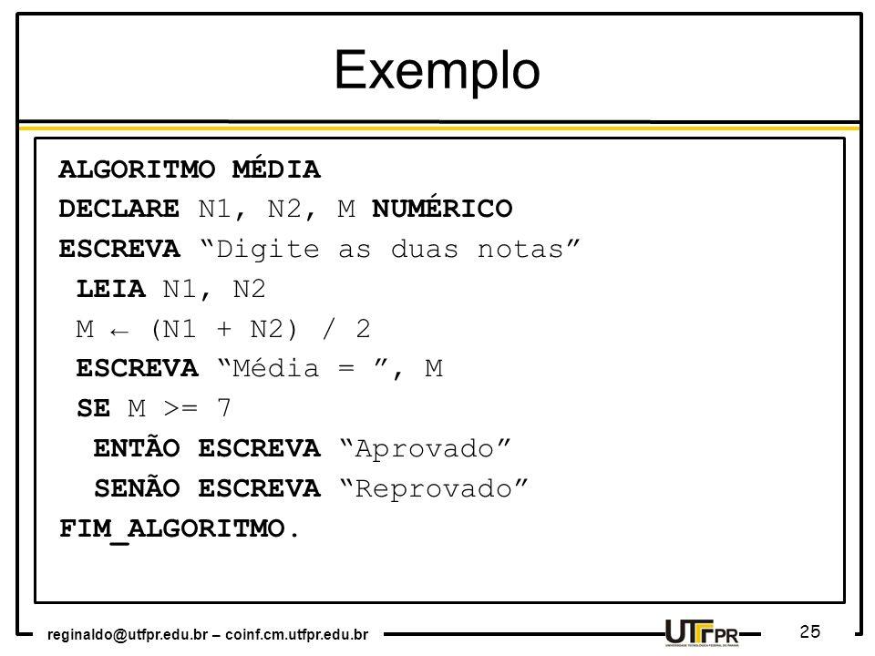reginaldo@utfpr.edu.br – coinf.cm.utfpr.edu.br 25 Exemplo ALGORITMO MÉDIA DECLARE N1, N2, M NUMÉRICO ESCREVA Digite as duas notas LEIA N1, N2 M (N1 +