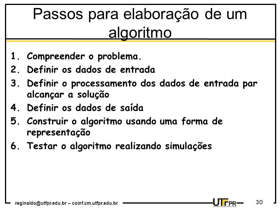 reginaldo@utfpr.edu.br – coinf.cm.utfpr.edu.br 30 Passos para elaboração de um algoritmo 1.Compreender o problema. 2.Definir os dados de entrada 3.Def