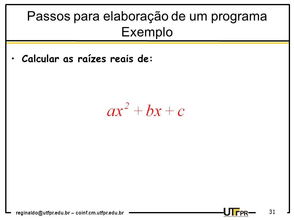 reginaldo@utfpr.edu.br – coinf.cm.utfpr.edu.br 31 Passos para elaboração de um programa Exemplo Calcular as raízes reais de: