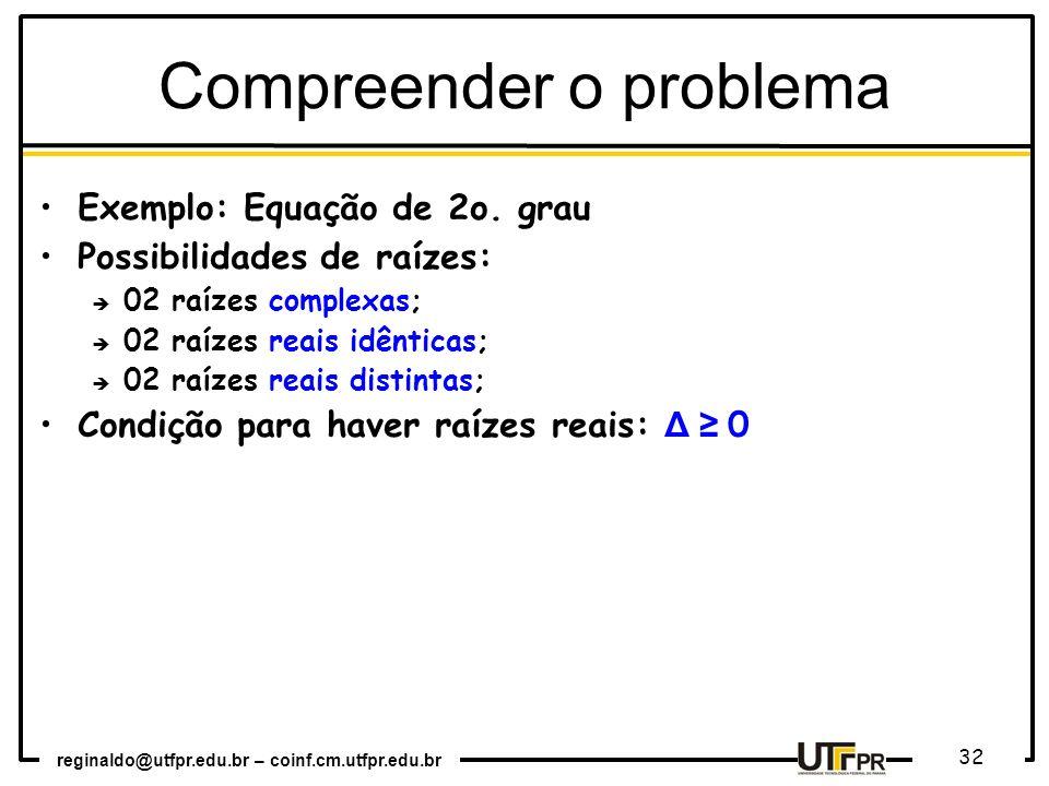 reginaldo@utfpr.edu.br – coinf.cm.utfpr.edu.br 32 Compreender o problema Exemplo: Equação de 2o. grau Possibilidades de raízes: 02 raízes complexas; 0