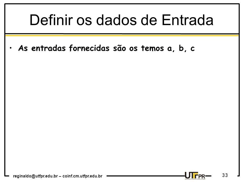 reginaldo@utfpr.edu.br – coinf.cm.utfpr.edu.br 33 Definir os dados de Entrada As entradas fornecidas são os temos a, b, c