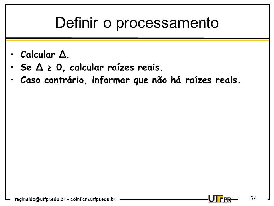 reginaldo@utfpr.edu.br – coinf.cm.utfpr.edu.br 34 Definir o processamento Calcular Δ. Se Δ 0, calcular raízes reais. Caso contrário, informar que não