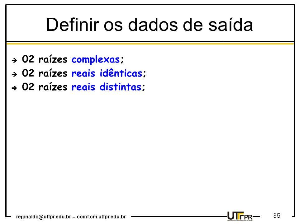 reginaldo@utfpr.edu.br – coinf.cm.utfpr.edu.br 35 Definir os dados de saída 02 raízes complexas; 02 raízes reais idênticas; 02 raízes reais distintas;