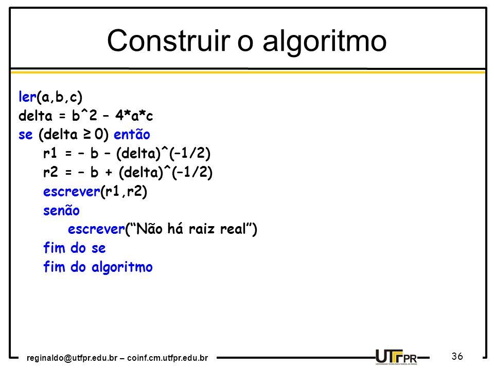 reginaldo@utfpr.edu.br – coinf.cm.utfpr.edu.br 36 Construir o algoritmo ler(a,b,c) delta = b^2 – 4*a*c se (delta 0) então r1 = – b – (delta)^(–1/2) r2