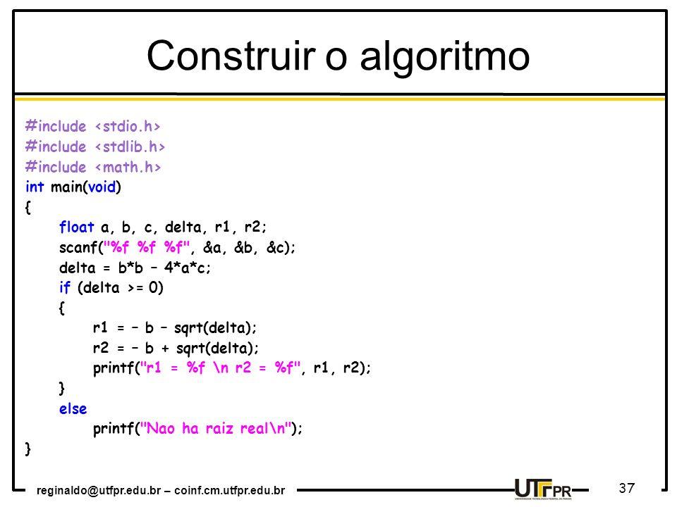 reginaldo@utfpr.edu.br – coinf.cm.utfpr.edu.br 37 Construir o algoritmo #include int main(void) { float a, b, c, delta, r1, r2; scanf(