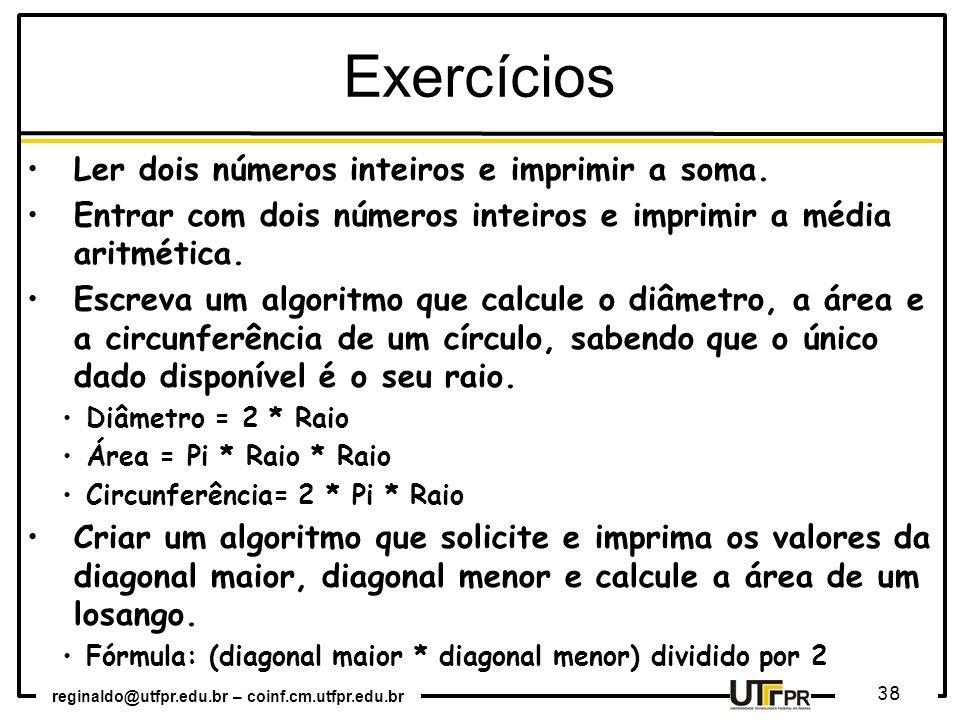 reginaldo@utfpr.edu.br – coinf.cm.utfpr.edu.br 38 Exercícios Ler dois números inteiros e imprimir a soma. Entrar com dois números inteiros e imprimir