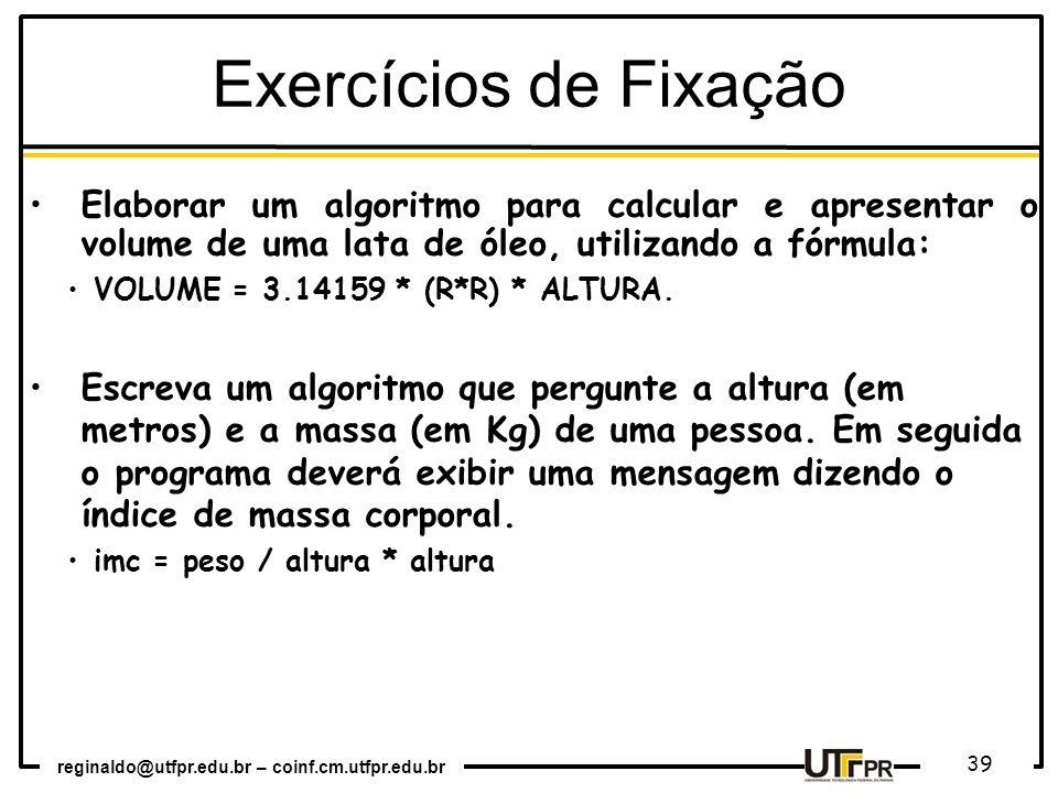 reginaldo@utfpr.edu.br – coinf.cm.utfpr.edu.br 39 Exercícios de Fixação Elaborar um algoritmo para calcular e apresentar o volume de uma lata de óleo,