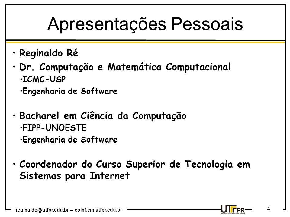 reginaldo@utfpr.edu.br – coinf.cm.utfpr.edu.br 4 Apresentações Pessoais Reginaldo Ré Dr. Computação e Matemática Computacional ICMC-USP Engenharia de