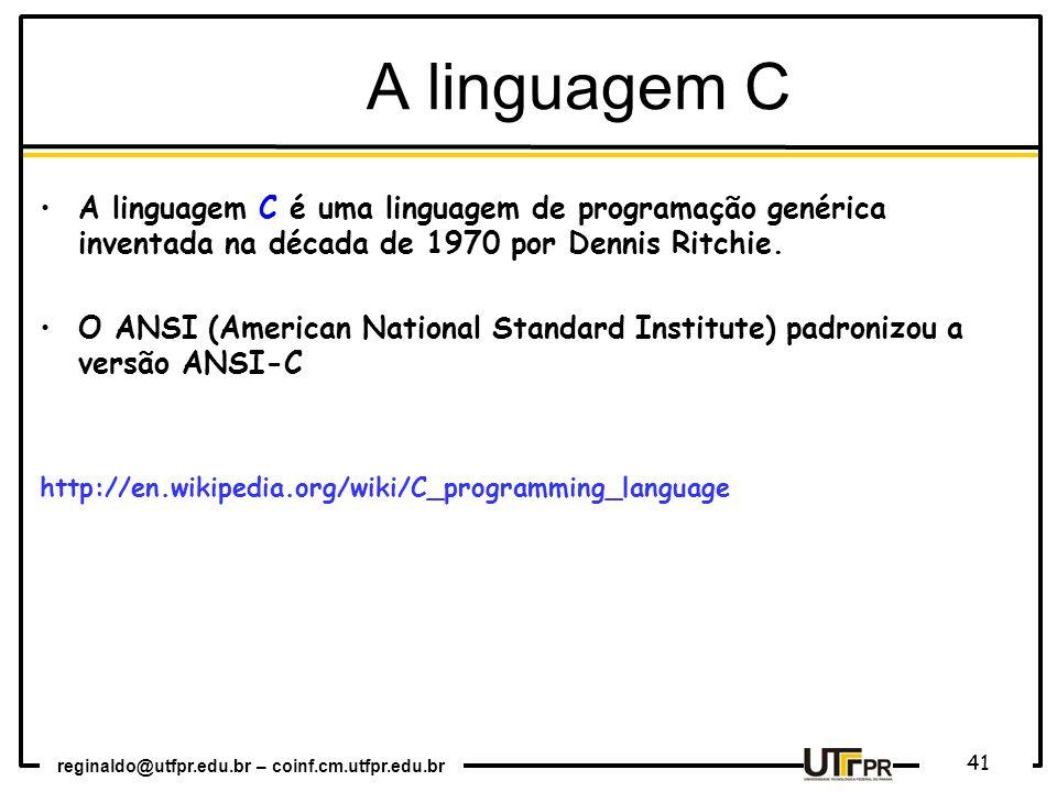 reginaldo@utfpr.edu.br – coinf.cm.utfpr.edu.br 41 A linguagem C é uma linguagem de programação genérica inventada na década de 1970 por Dennis Ritchie