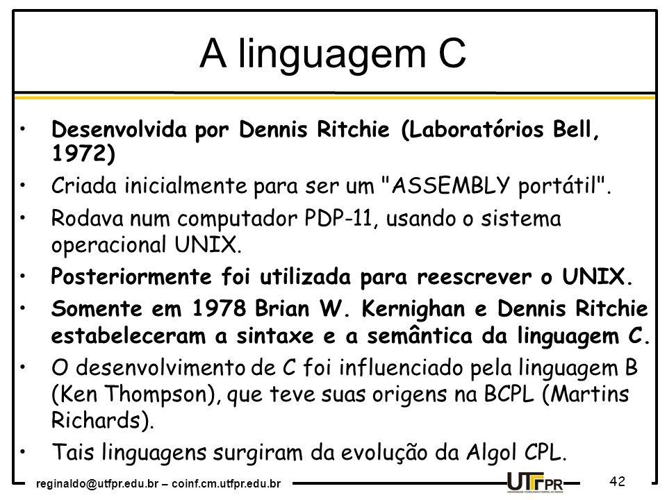 reginaldo@utfpr.edu.br – coinf.cm.utfpr.edu.br 42 A linguagem C Desenvolvida por Dennis Ritchie (Laboratórios Bell, 1972) Criada inicialmente para ser