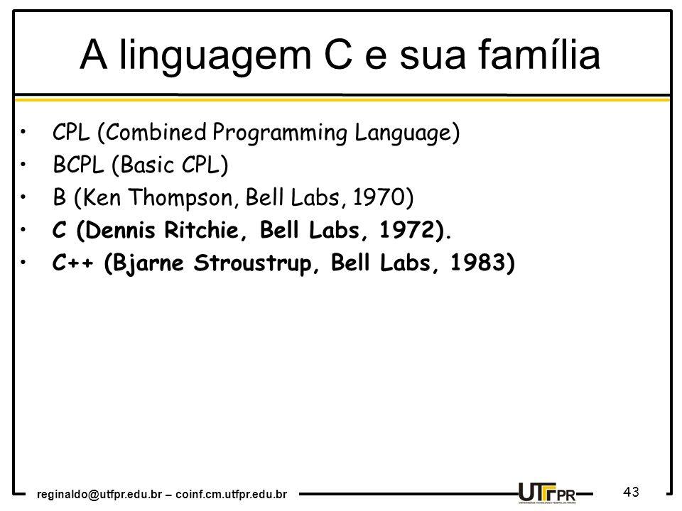 reginaldo@utfpr.edu.br – coinf.cm.utfpr.edu.br 43 A linguagem C e sua família CPL (Combined Programming Language) BCPL (Basic CPL) B (Ken Thompson, Be