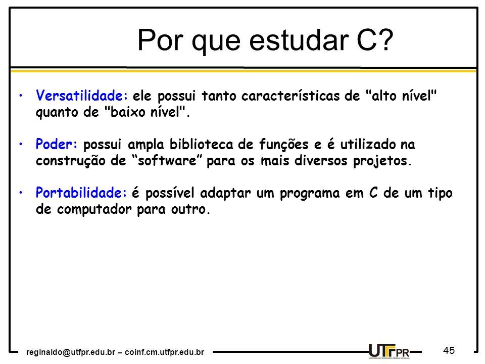 reginaldo@utfpr.edu.br – coinf.cm.utfpr.edu.br 45 Por que estudar C? Versatilidade: ele possui tanto características de