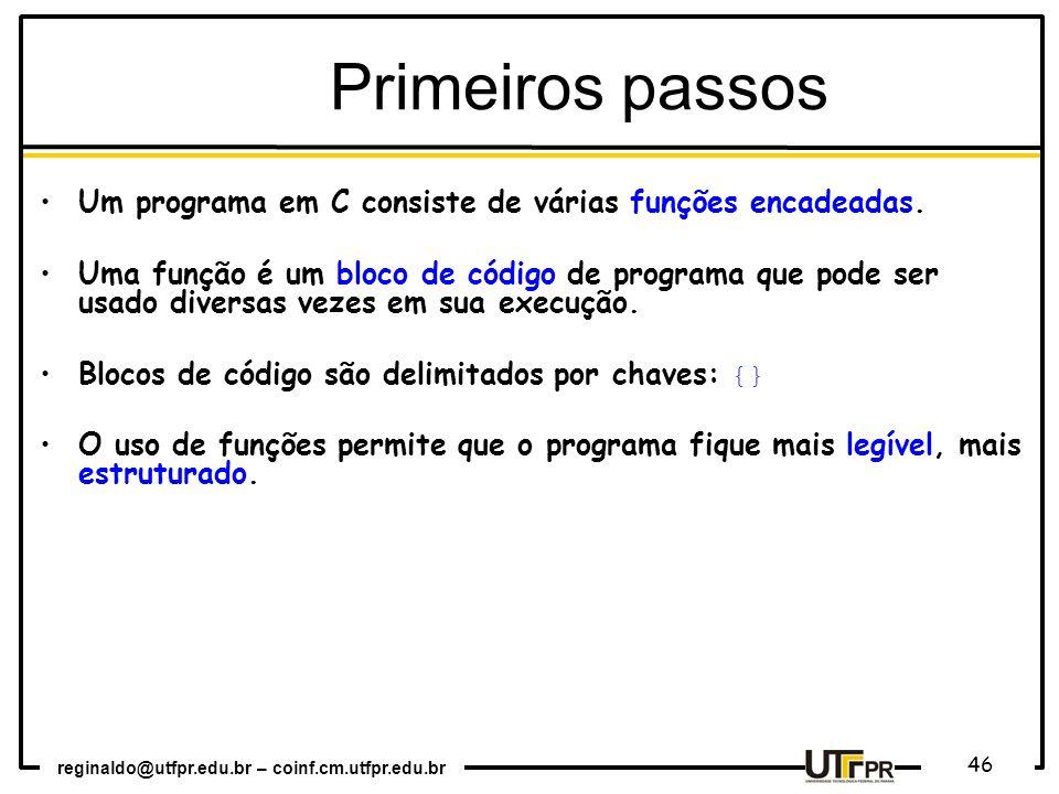 reginaldo@utfpr.edu.br – coinf.cm.utfpr.edu.br 46 Primeiros passos Um programa em C consiste de várias funções encadeadas. Uma função é um bloco de có
