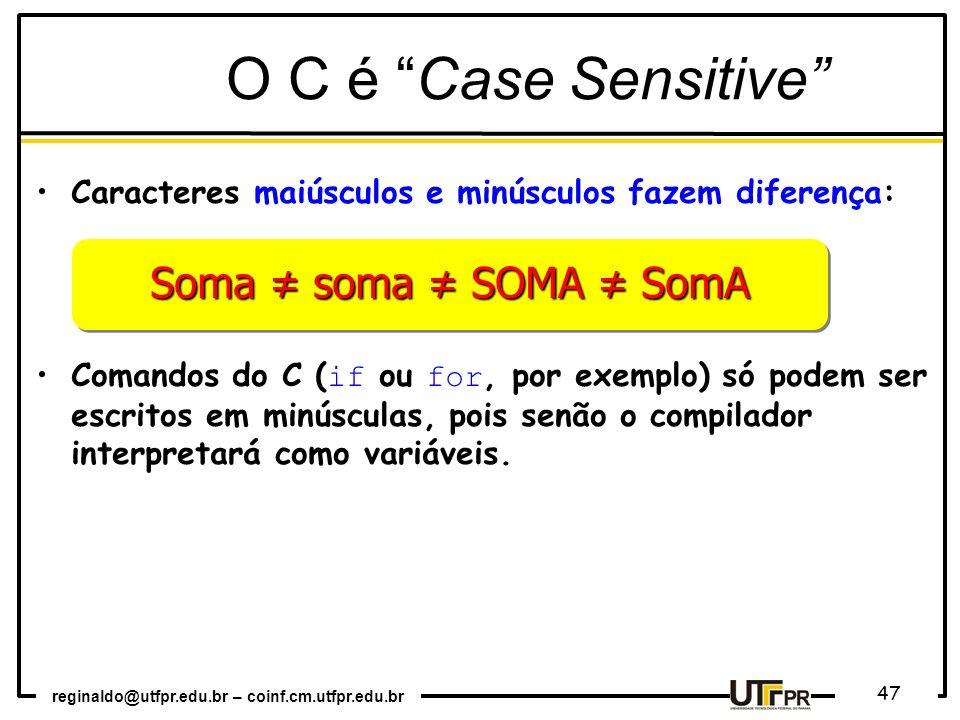 reginaldo@utfpr.edu.br – coinf.cm.utfpr.edu.br 47 O C é Case Sensitive Caracteres maiúsculos e minúsculos fazem diferença: Comandos do C ( if ou for,